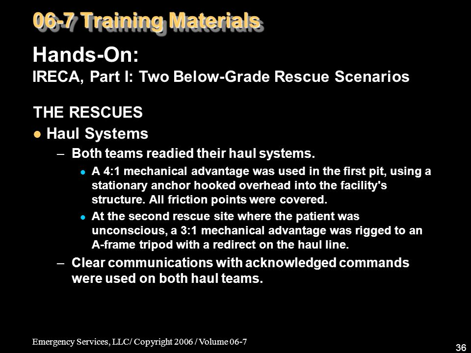 Emergency Services, LLC/ Copyright 2006 / Volume 06-7 36 THE RESCUES Haul Systems –Both teams readied their haul systems. A 4:1 mechanical advantage w