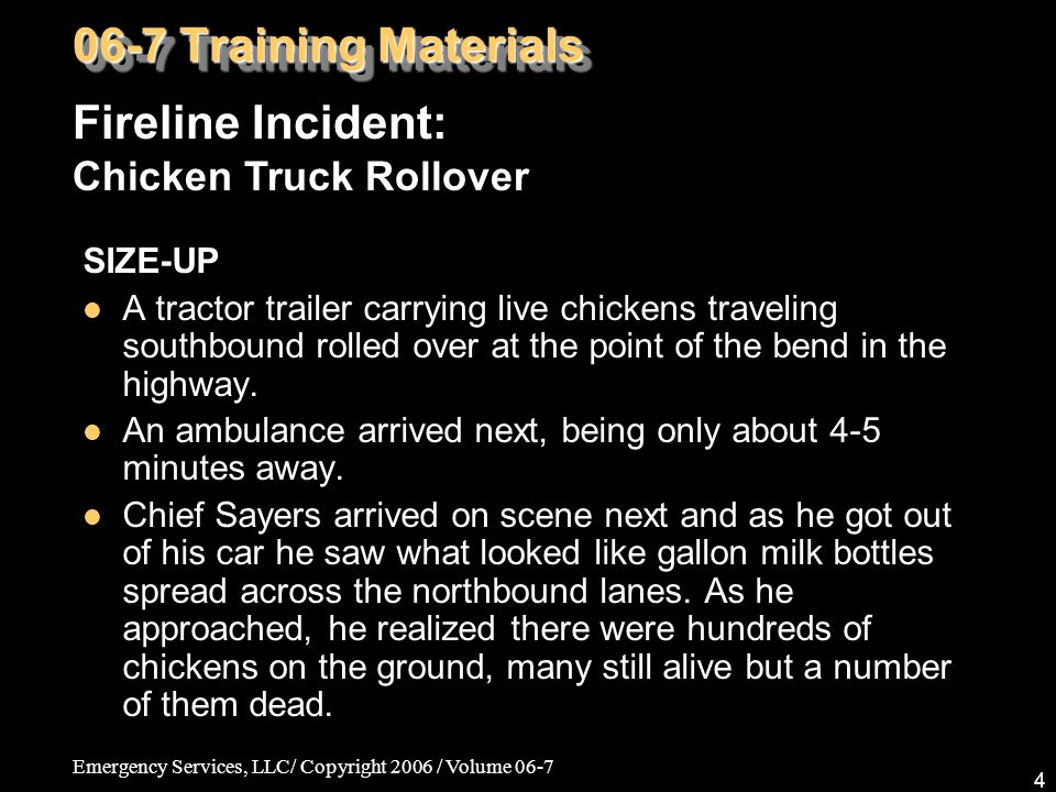 Emergency Services, LLC/ Copyright 2006 / Volume 06-7 4 SIZE-UP A tractor trailer carrying live chickens traveling southbound rolled over at the point