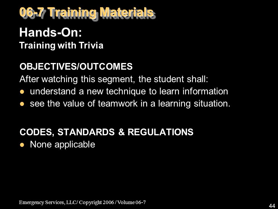 Emergency Services, LLC/ Copyright 2006 / Volume 06-7 44 OBJECTIVES/OUTCOMES After watching this segment, the student shall: understand a new techniqu