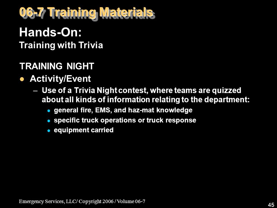 Emergency Services, LLC/ Copyright 2006 / Volume 06-7 45 TRAINING NIGHT Activity/Event –Use of a Trivia Night contest, where teams are quizzed about a