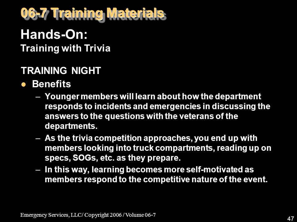 Emergency Services, LLC/ Copyright 2006 / Volume 06-7 47 TRAINING NIGHT Benefits –Younger members will learn about how the department responds to inci