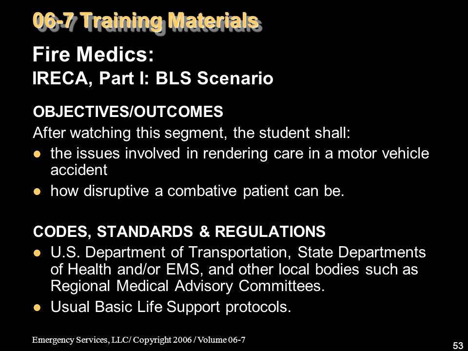 Emergency Services, LLC/ Copyright 2006 / Volume 06-7 53 OBJECTIVES/OUTCOMES After watching this segment, the student shall: the issues involved in re