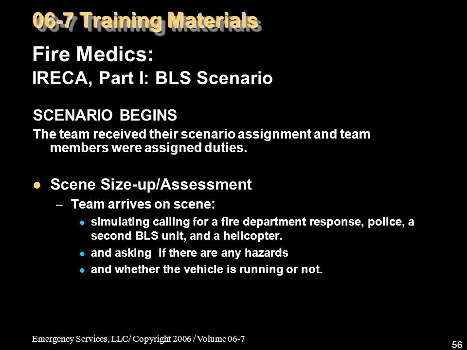 Emergency Services, LLC/ Copyright 2006 / Volume 06-7 56 Fire Medics: IRECA, Part I: BLS Scenario 06-7 Training Materials SCENARIO BEGINS The team rec