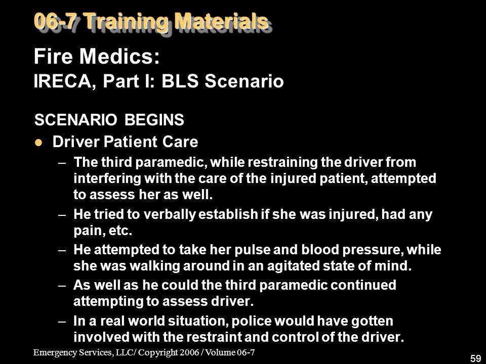 Emergency Services, LLC/ Copyright 2006 / Volume 06-7 59 Fire Medics: IRECA, Part I: BLS Scenario 06-7 Training Materials SCENARIO BEGINS Driver Patie
