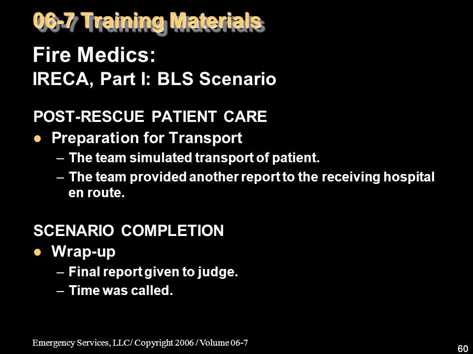 Emergency Services, LLC/ Copyright 2006 / Volume 06-7 60 Fire Medics: IRECA, Part I: BLS Scenario 06-7 Training Materials POST-RESCUE PATIENT CARE Pre