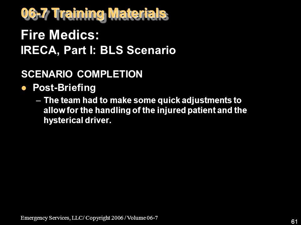 Emergency Services, LLC/ Copyright 2006 / Volume 06-7 61 Fire Medics: IRECA, Part I: BLS Scenario 06-7 Training Materials SCENARIO COMPLETION Post-Bri