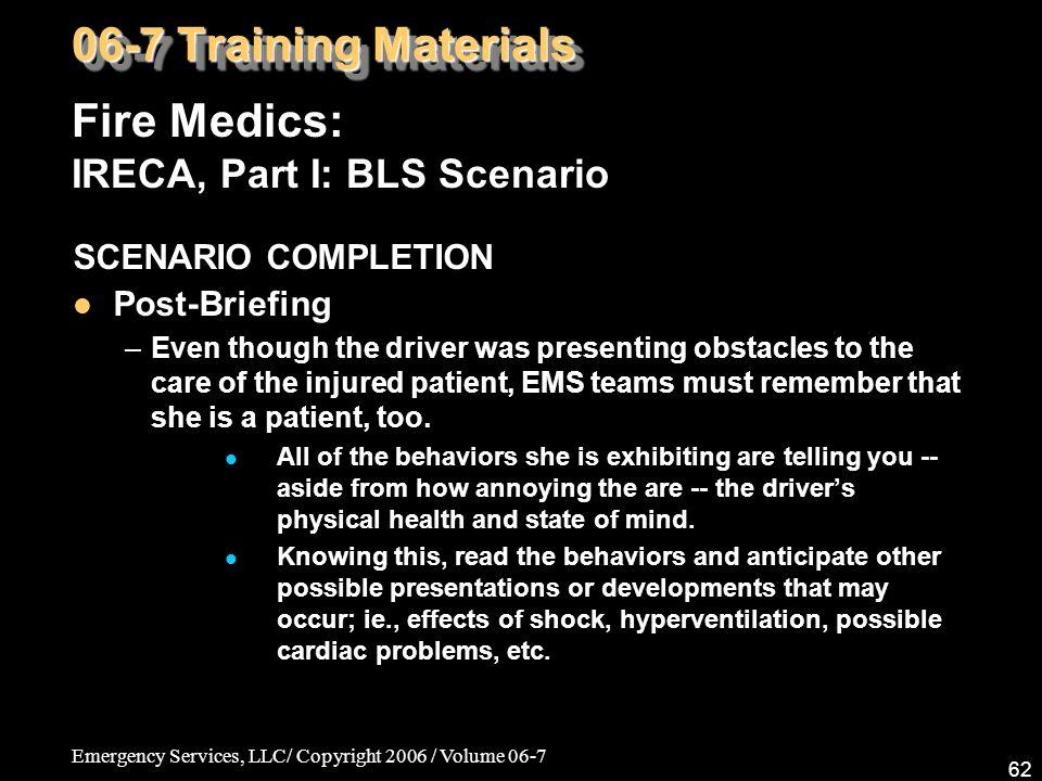 Emergency Services, LLC/ Copyright 2006 / Volume 06-7 62 Fire Medics: IRECA, Part I: BLS Scenario 06-7 Training Materials SCENARIO COMPLETION Post-Bri