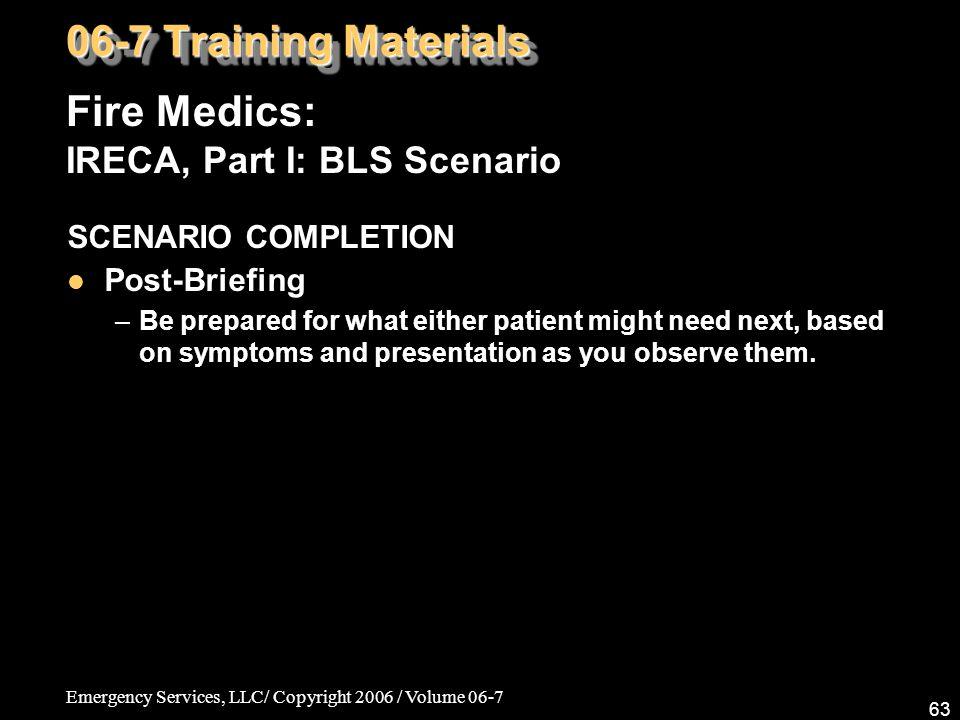 Emergency Services, LLC/ Copyright 2006 / Volume 06-7 63 Fire Medics: IRECA, Part I: BLS Scenario 06-7 Training Materials SCENARIO COMPLETION Post-Bri