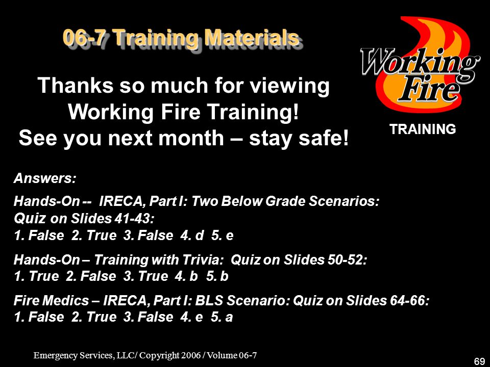 Emergency Services, LLC/ Copyright 2006 / Volume 06-7 69 06-7 Training Materials Thanks so much for viewing Working Fire Training! See you next month