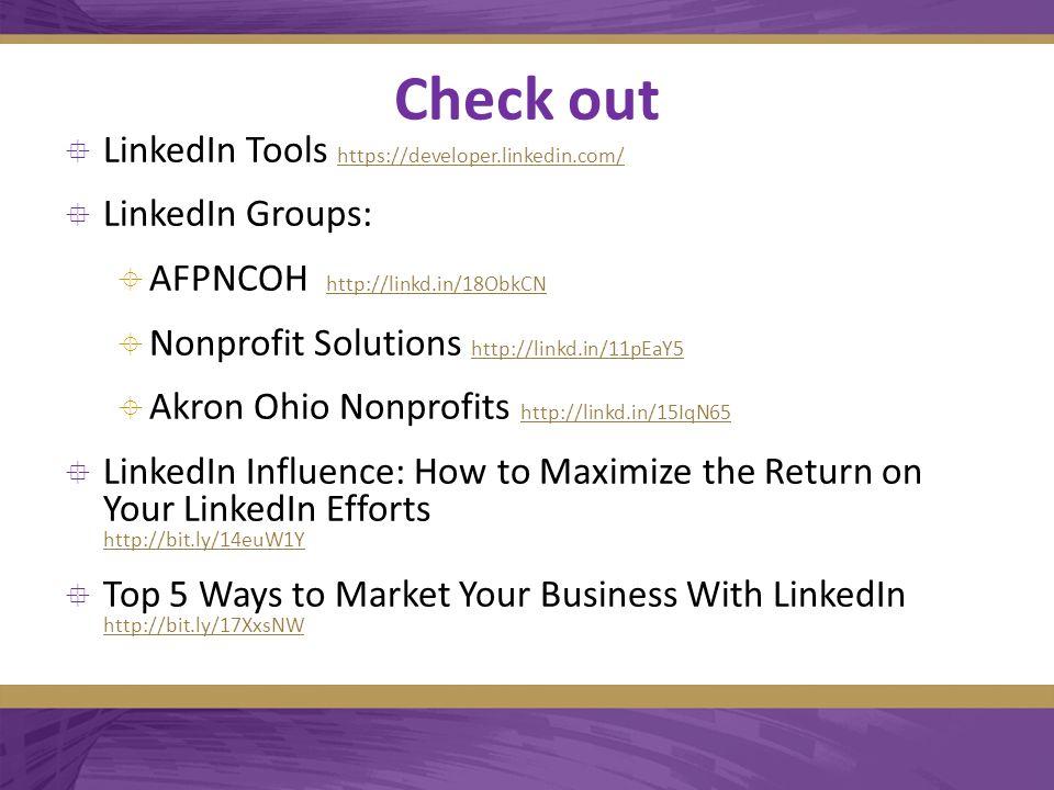 Check out  LinkedIn Tools https://developer.linkedin.com/ https://developer.linkedin.com/  LinkedIn Groups:  AFPNCOH http://linkd.in/18ObkCN http://linkd.in/18ObkCN  Nonprofit Solutions http://linkd.in/11pEaY5 http://linkd.in/11pEaY5  Akron Ohio Nonprofits http://linkd.in/15IqN65 http://linkd.in/15IqN65  LinkedIn Influence: How to Maximize the Return on Your LinkedIn Efforts http://bit.ly/14euW1Y http://bit.ly/14euW1Y  Top 5 Ways to Market Your Business With LinkedIn http://bit.ly/17XxsNW http://bit.ly/17XxsNW