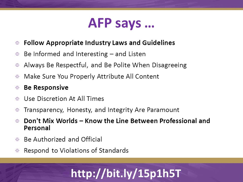 AFP says …  Follow Appropriate Industry Laws and Guidelines  Be Informed and Interesting – and Listen  Always Be Respectful, and Be Polite When Disagreeing  Make Sure You Properly Attribute All Content  Be Responsive  Use Discretion At All Times  Transparency, Honesty, and Integrity Are Paramount  Don t Mix Worlds – Know the Line Between Professional and Personal  Be Authorized and Official  Respond to Violations of Standards  http://bit.ly/15p1h5T