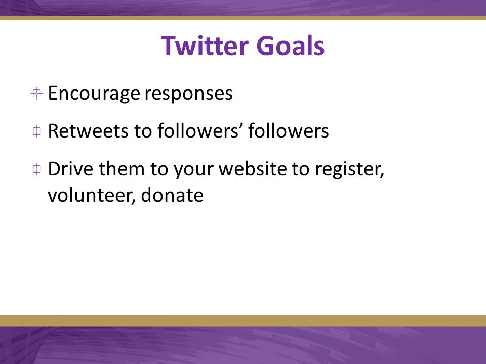 Twitter Goals  Encourage responses  Retweets to followers' followers  Drive them to your website to register, volunteer, donate
