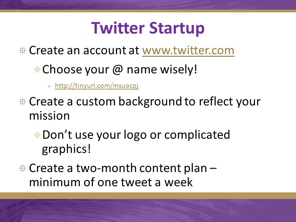 Twitter Startup  Create an account at www.twitter.comwww.twitter.com  Choose your @ name wisely.