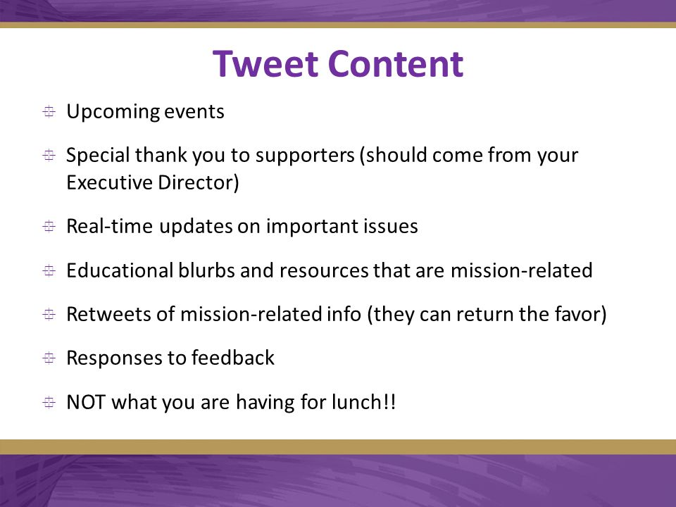 Tweet Content  Upcoming events  Special thank you to supporters (should come from your Executive Director)  Real-time updates on important issues  Educational blurbs and resources that are mission-related  Retweets of mission-related info (they can return the favor)  Responses to feedback  NOT what you are having for lunch!!