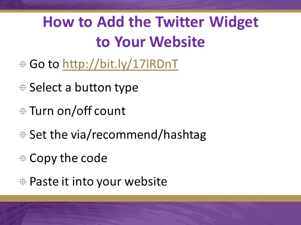 How to Add the Twitter Widget to Your Website  Go to http://bit.ly/17lRDnThttp://bit.ly/17lRDnT  Select a button type  Turn on/off count  Set the via/recommend/hashtag  Copy the code  Paste it into your website