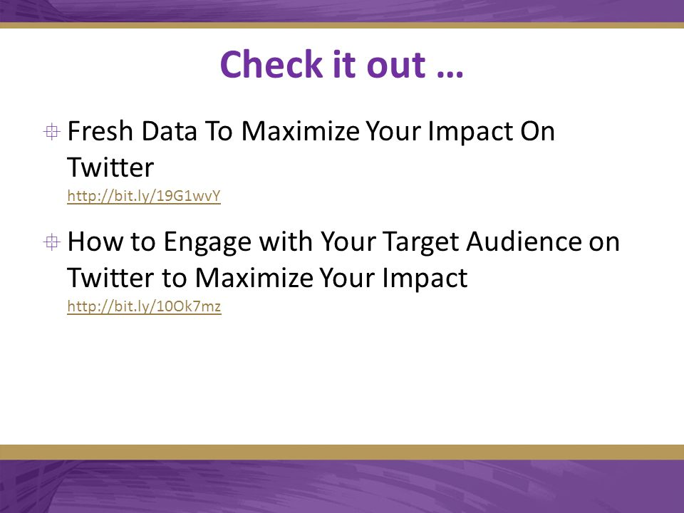 Check it out …  Fresh Data To Maximize Your Impact On Twitter http://bit.ly/19G1wvY http://bit.ly/19G1wvY  How to Engage with Your Target Audience on Twitter to Maximize Your Impact http://bit.ly/10Ok7mz http://bit.ly/10Ok7mz