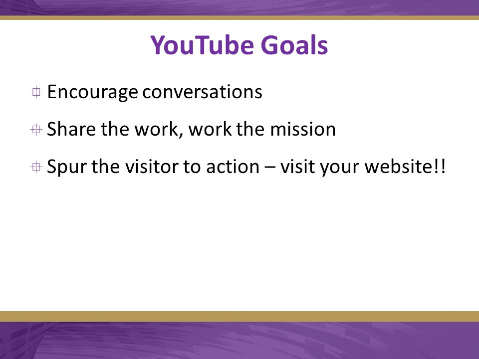YouTube Goals  Encourage conversations  Share the work, work the mission  Spur the visitor to action – visit your website!!
