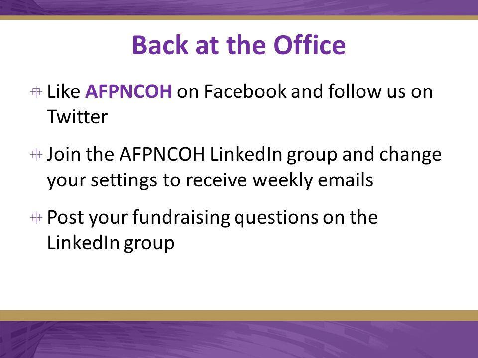 Back at the Office  Like AFPNCOH on Facebook and follow us on Twitter  Join the AFPNCOH LinkedIn group and change your settings to receive weekly emails  Post your fundraising questions on the LinkedIn group