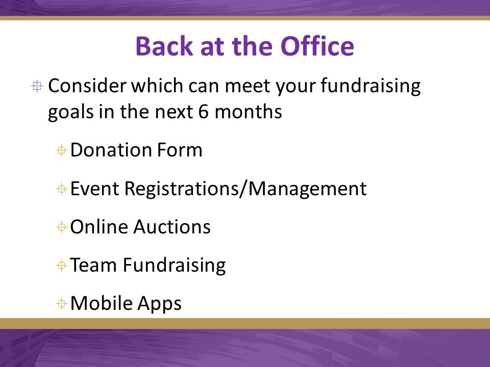 Back at the Office  Consider which can meet your fundraising goals in the next 6 months  Donation Form  Event Registrations/Management  Online Auctions  Team Fundraising  Mobile Apps