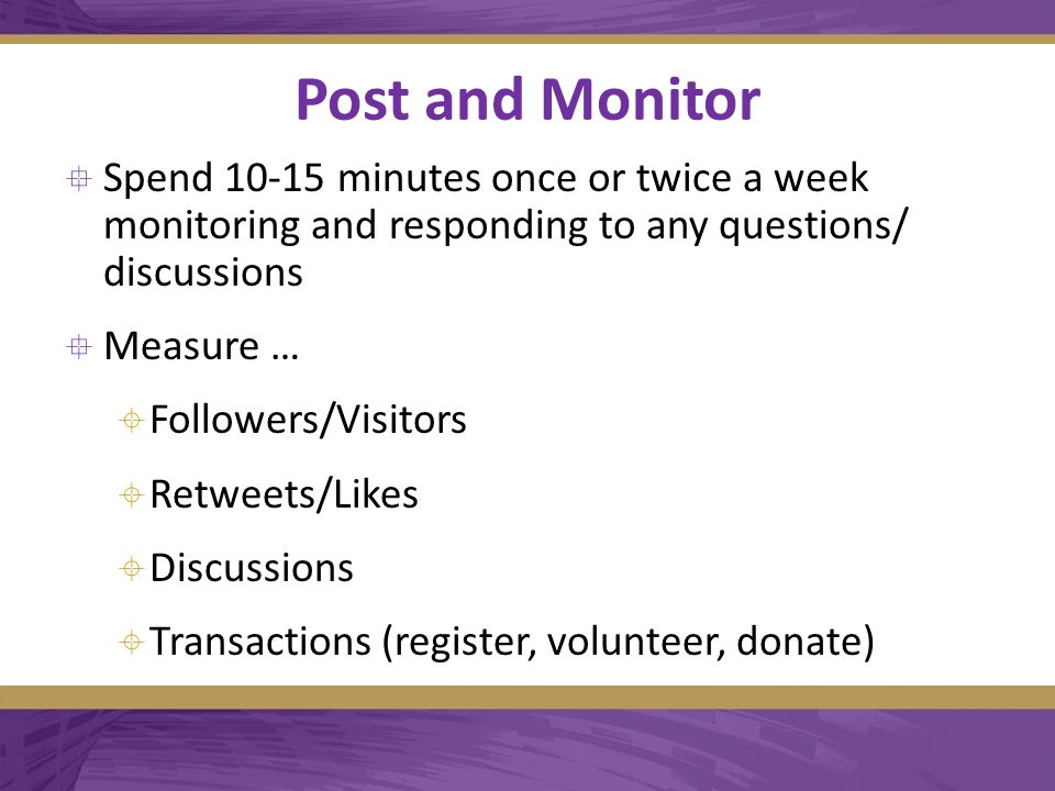Post and Monitor  Spend 10-15 minutes once or twice a week monitoring and responding to any questions/ discussions  Measure …  Followers/Visitors  Retweets/Likes  Discussions  Transactions (register, volunteer, donate)
