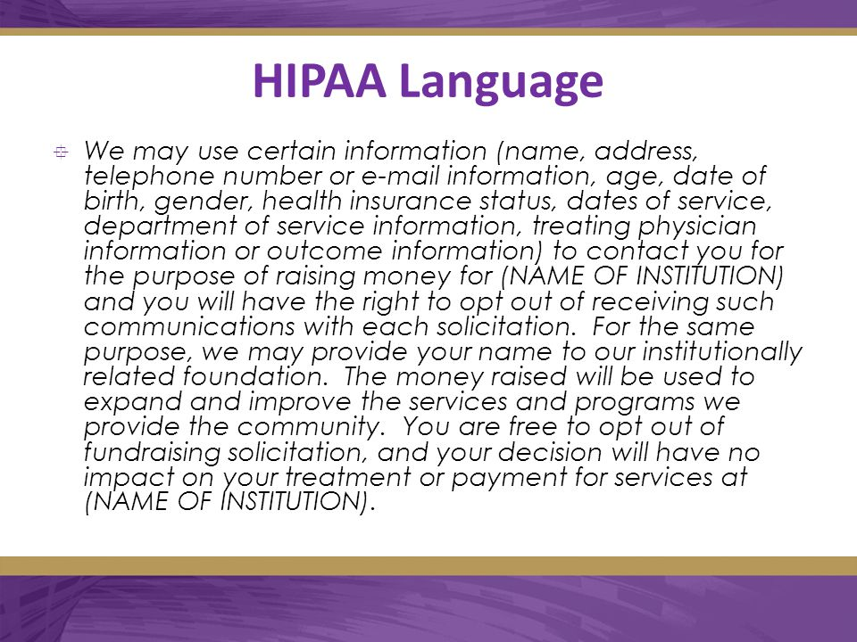HIPAA Language  We may use certain information (name, address, telephone number or e-mail information, age, date of birth, gender, health insurance status, dates of service, department of service information, treating physician information or outcome information) to contact you for the purpose of raising money for (NAME OF INSTITUTION) and you will have the right to opt out of receiving such communications with each solicitation.