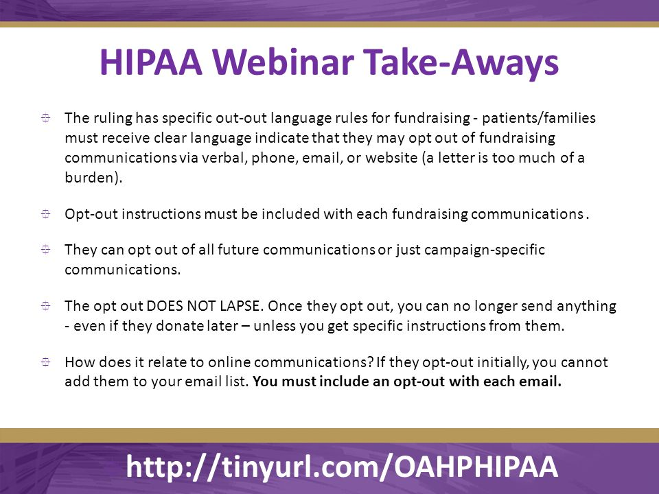 HIPAA Webinar Take-Aways  The ruling has specific out-out language rules for fundraising - patients/families must receive clear language indicate that they may opt out of fundraising communications via verbal, phone, email, or website (a letter is too much of a burden).