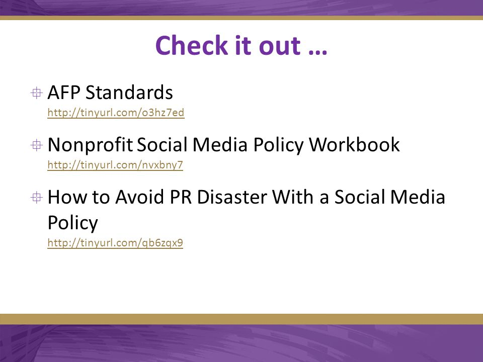 Check it out …  AFP Standards http://tinyurl.com/o3hz7ed http://tinyurl.com/o3hz7ed  Nonprofit Social Media Policy Workbook http://tinyurl.com/nvxbny7 http://tinyurl.com/nvxbny7  How to Avoid PR Disaster With a Social Media Policy http://tinyurl.com/qb6zqx9 http://tinyurl.com/qb6zqx9