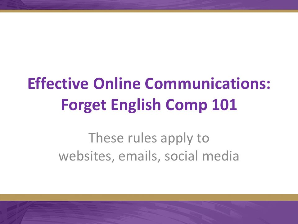 Effective Online Communications: Forget English Comp 101 These rules apply to websites, emails, social media