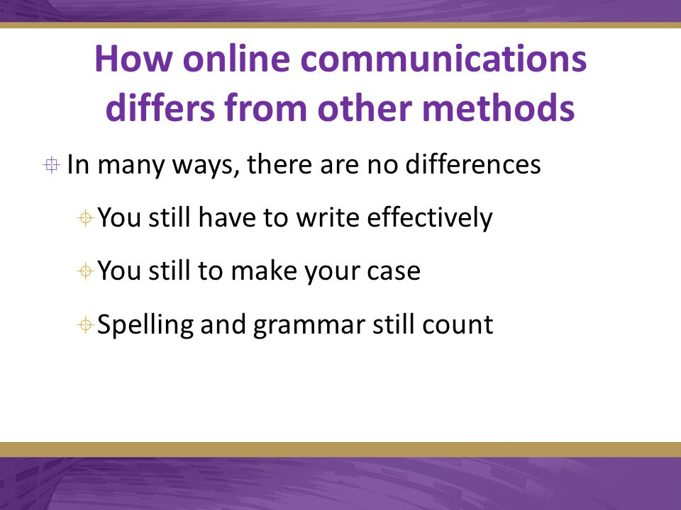 How online communications differs from other methods  In many ways, there are no differences  You still have to write effectively  You still to make your case  Spelling and grammar still count