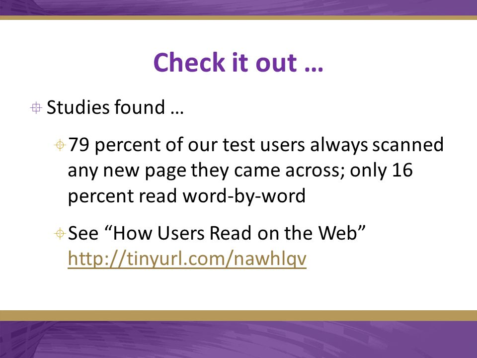 Check it out …  Studies found …  79 percent of our test users always scanned any new page they came across; only 16 percent read word-by-word  See How Users Read on the Web http://tinyurl.com/nawhlqv http://tinyurl.com/nawhlqv