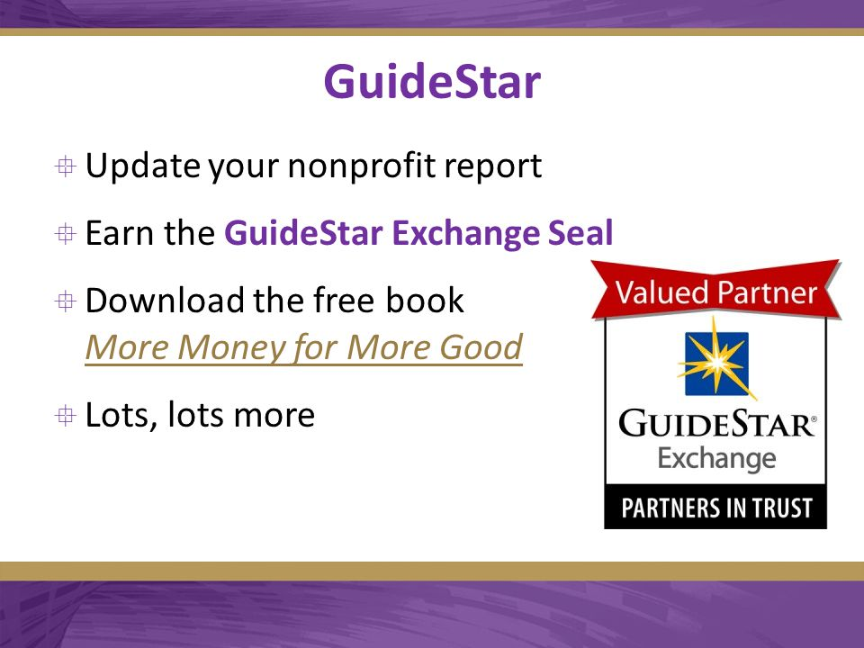 GuideStar  Update your nonprofit report  Earn the GuideStar Exchange Seal  Download the free book More Money for More Good More Money for More Good  Lots, lots more
