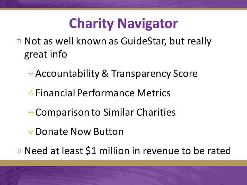 Charity Navigator  Not as well known as GuideStar, but really great info  Accountability & Transparency Score  Financial Performance Metrics  Comparison to Similar Charities  Donate Now Button  Need at least $1 million in revenue to be rated