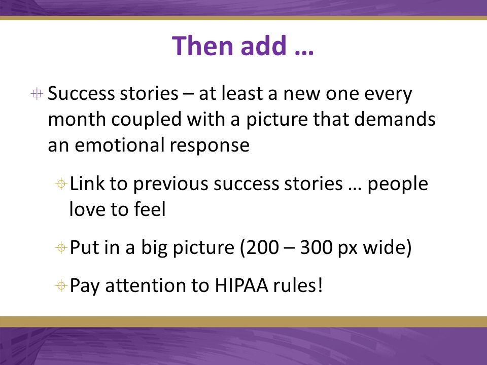 Then add …  Success stories – at least a new one every month coupled with a picture that demands an emotional response  Link to previous success stories … people love to feel  Put in a big picture (200 – 300 px wide)  Pay attention to HIPAA rules!
