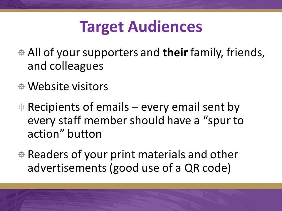 Target Audiences  All of your supporters and their family, friends, and colleagues  Website visitors  Recipients of emails – every email sent by every staff member should have a spur to action button  Readers of your print materials and other advertisements (good use of a QR code)