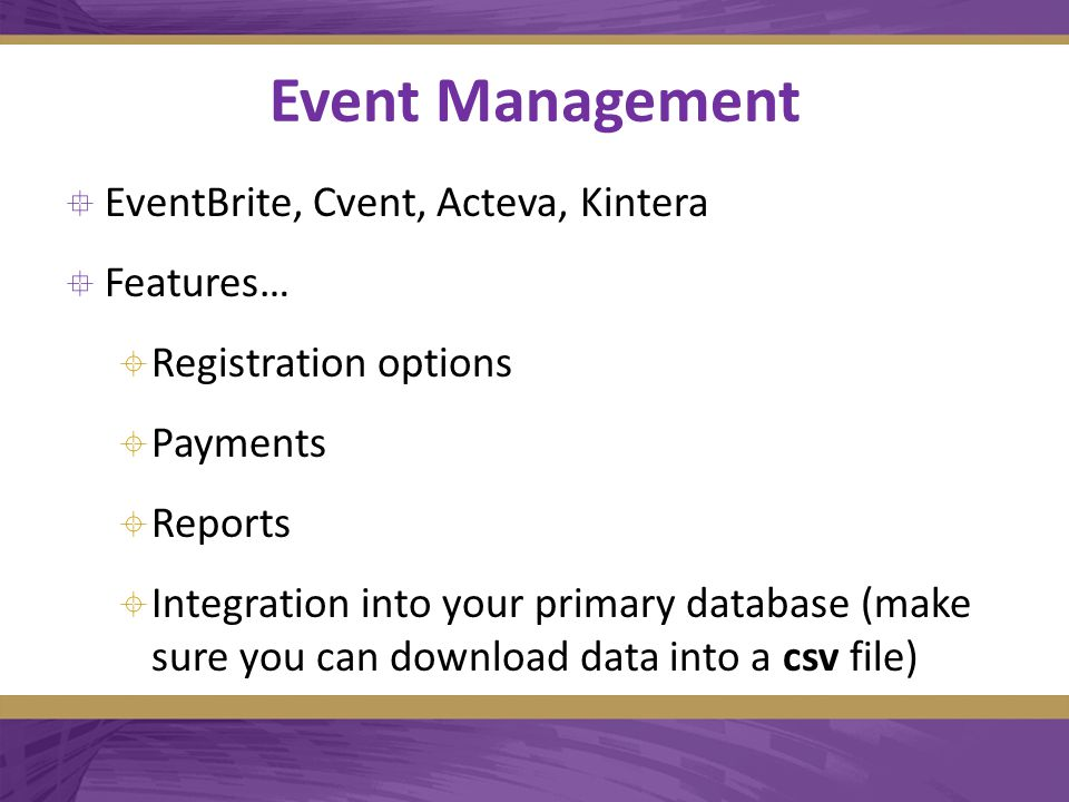 Event Management  EventBrite, Cvent, Acteva, Kintera  Features…  Registration options  Payments  Reports  Integration into your primary database (make sure you can download data into a csv file)