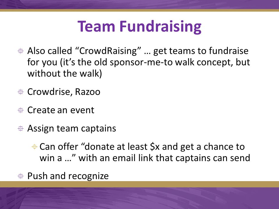 Team Fundraising  Also called CrowdRaising … get teams to fundraise for you (it's the old sponsor-me-to walk concept, but without the walk)  Crowdrise, Razoo  Create an event  Assign team captains  Can offer donate at least $x and get a chance to win a … with an email link that captains can send  Push and recognize