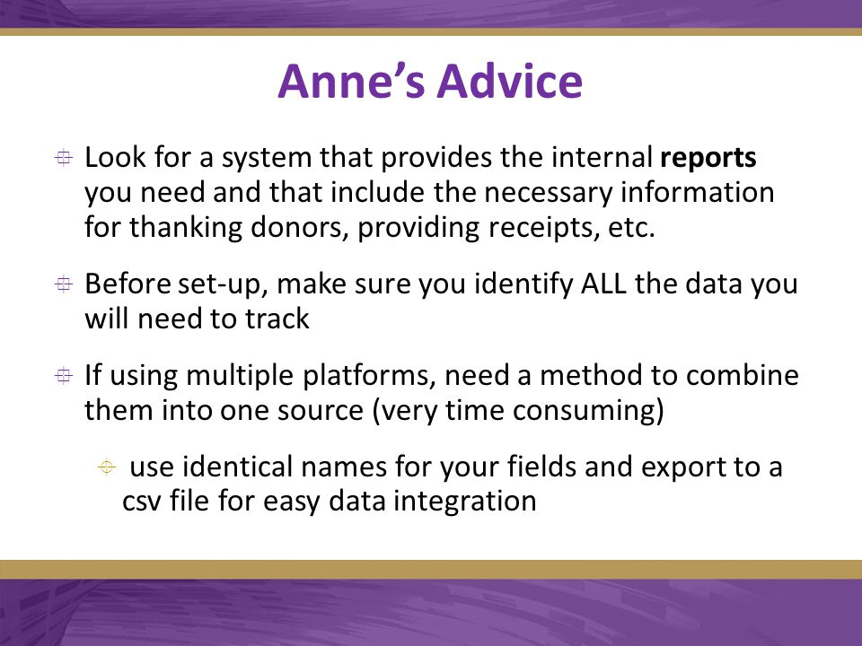 Anne's Advice  Look for a system that provides the internal reports you need and that include the necessary information for thanking donors, providing receipts, etc.