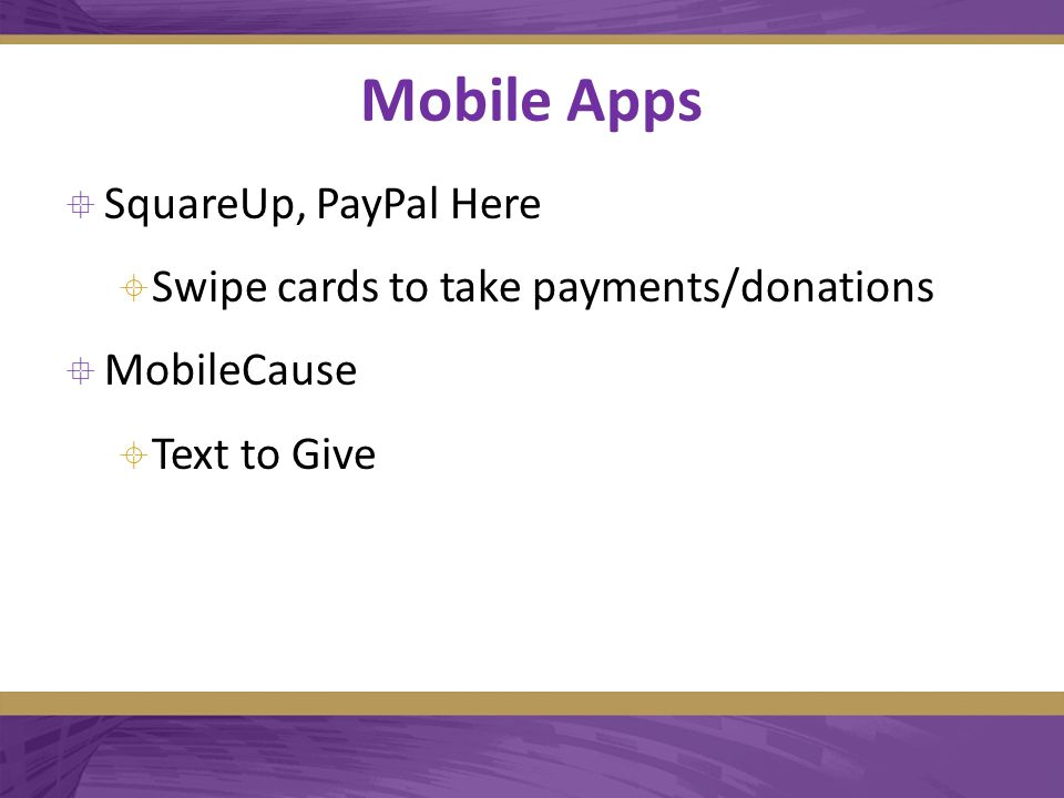 Mobile Apps  SquareUp, PayPal Here  Swipe cards to take payments/donations  MobileCause  Text to Give
