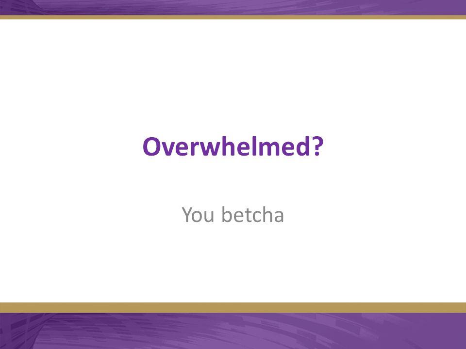 Overwhelmed You betcha