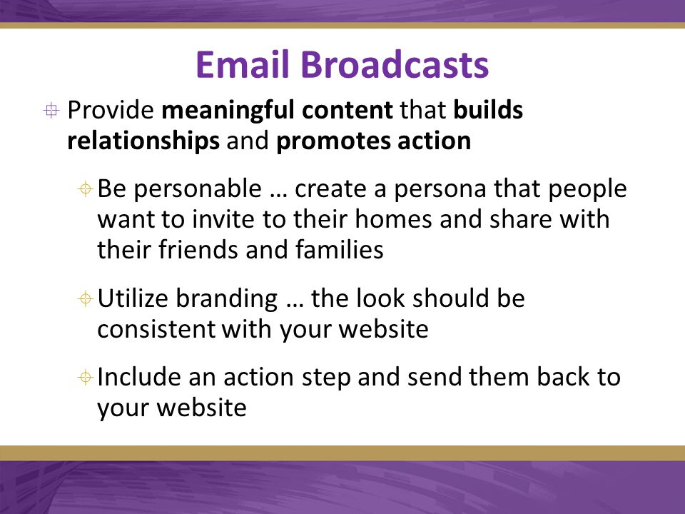 Email Broadcasts  Provide meaningful content that builds relationships and promotes action  Be personable … create a persona that people want to invite to their homes and share with their friends and families  Utilize branding … the look should be consistent with your website  Include an action step and send them back to your website