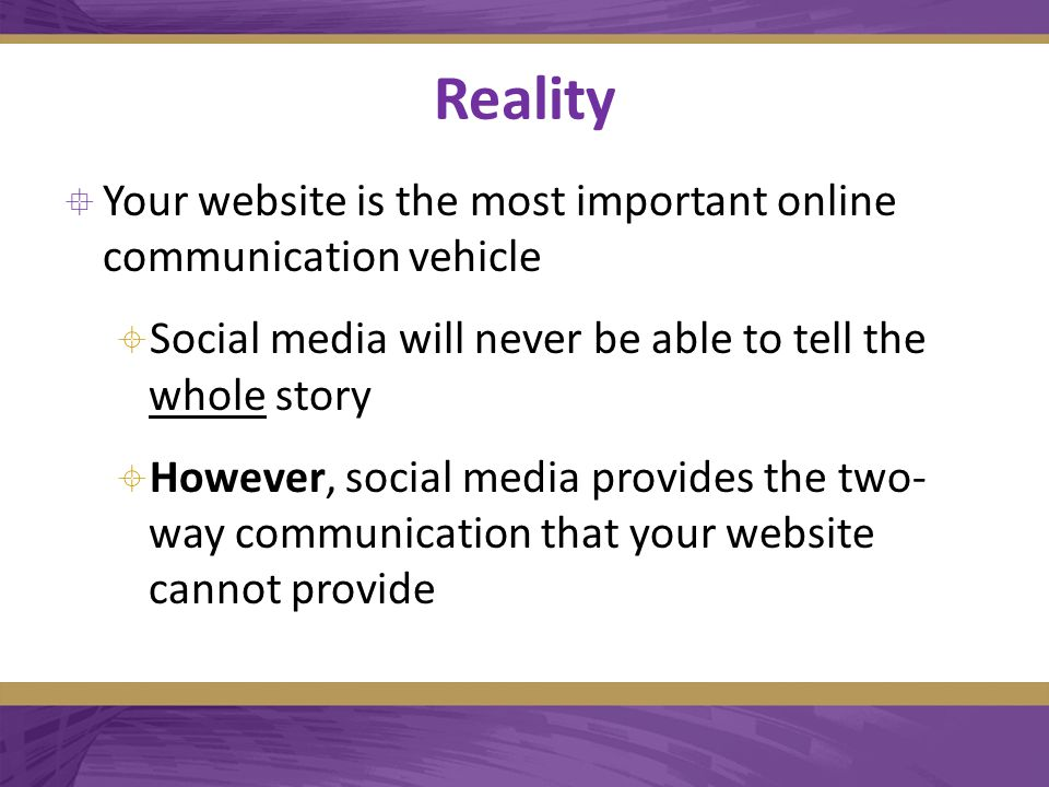 Reality  Your website is the most important online communication vehicle  Social media will never be able to tell the whole story  However, social media provides the two- way communication that your website cannot provide