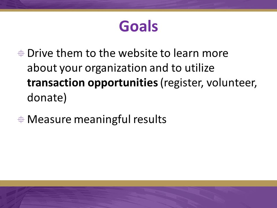 Goals  Drive them to the website to learn more about your organization and to utilize transaction opportunities (register, volunteer, donate)  Measure meaningful results