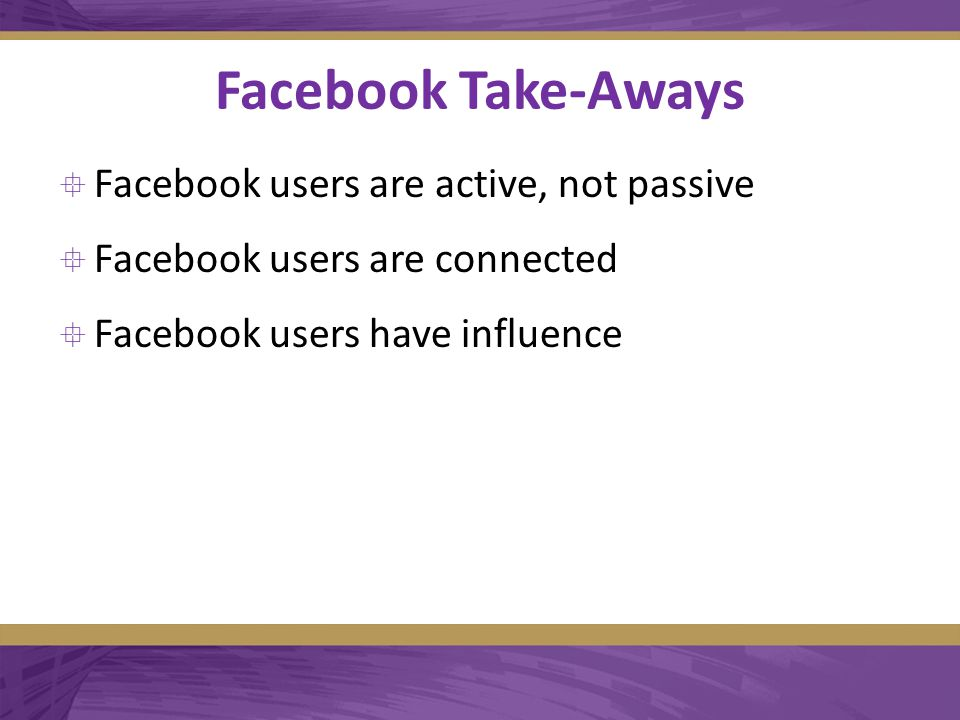 Facebook Take-Aways  Facebook users are active, not passive  Facebook users are connected  Facebook users have influence
