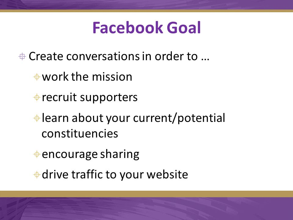 Facebook Goal  Create conversations in order to …  work the mission  recruit supporters  learn about your current/potential constituencies  encourage sharing  drive traffic to your website