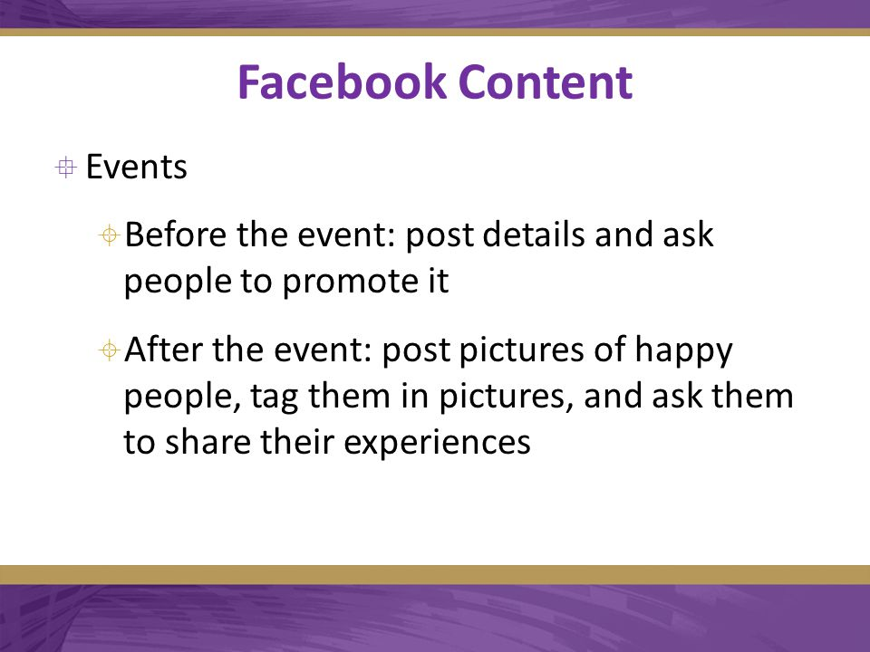 Facebook Content  Events  Before the event: post details and ask people to promote it  After the event: post pictures of happy people, tag them in pictures, and ask them to share their experiences