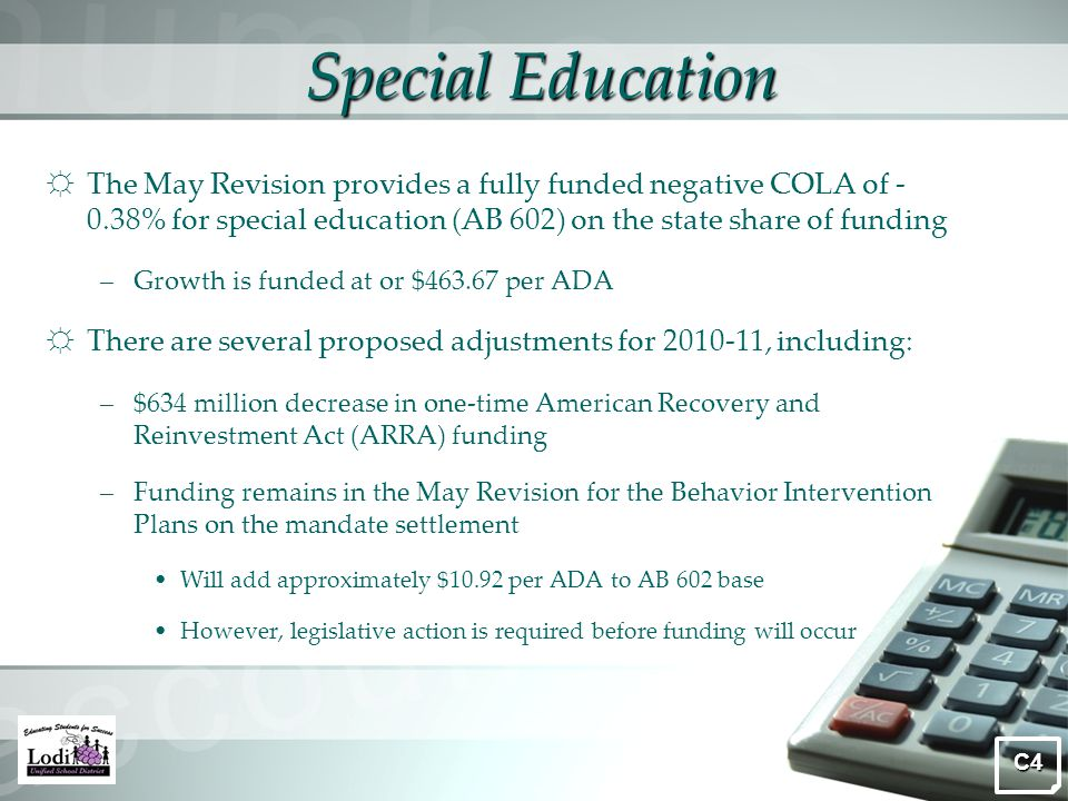Special Education ☼ The May Revision provides a fully funded negative COLA of - 0.38% for special education (AB 602) on the state share of funding –Growth is funded at or $463.67 per ADA ☼ There are several proposed adjustments for 2010-11, including: –$634 million decrease in one-time American Recovery and Reinvestment Act (ARRA) funding –Funding remains in the May Revision for the Behavior Intervention Plans on the mandate settlement Will add approximately $10.92 per ADA to AB 602 base However, legislative action is required before funding will occur C4