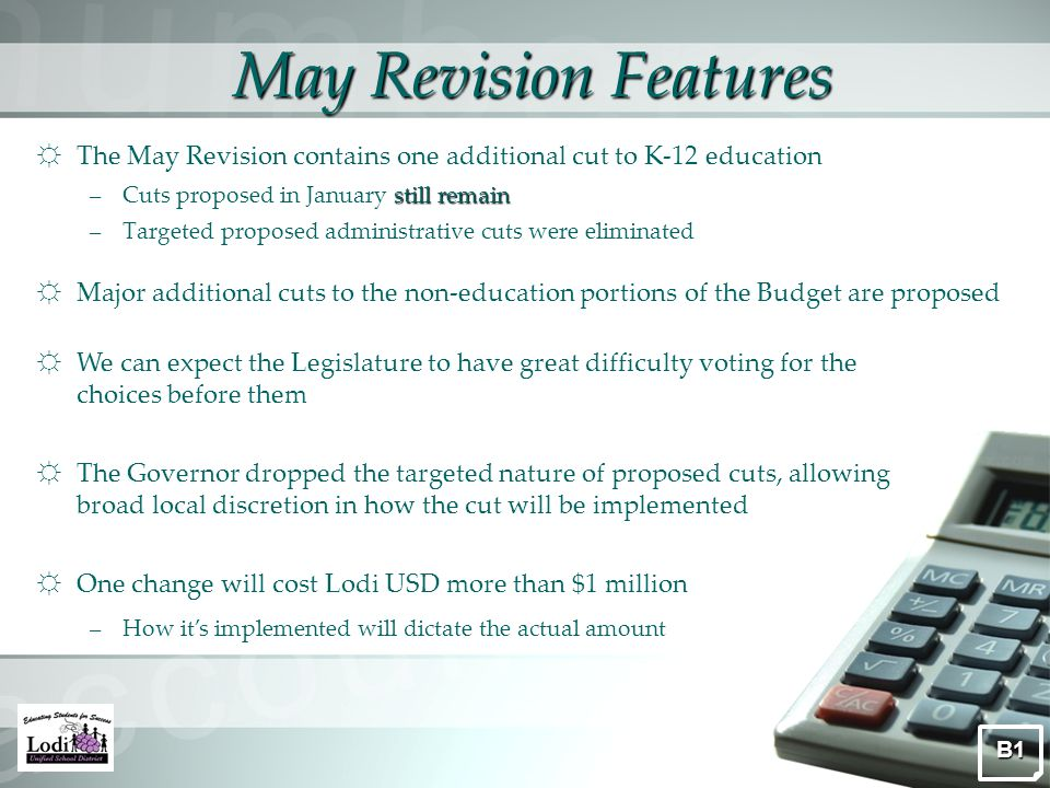 May Revision Features ☼ The May Revision contains one additional cut to K-12 education still remain –Cuts proposed in January still remain –Targeted proposed administrative cuts were eliminated ☼ Major additional cuts to the non-education portions of the Budget are proposed B1 ☼ We can expect the Legislature to have great difficulty voting for the choices before them ☼ The Governor dropped the targeted nature of proposed cuts, allowing broad local discretion in how the cut will be implemented ☼ One change will cost Lodi USD more than $1 million –How it's implemented will dictate the actual amount