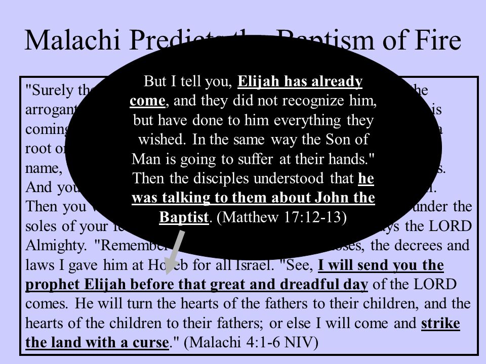 Malachi Predicts the Baptism of Fire Surely the day is coming; it will burn like a furnace.