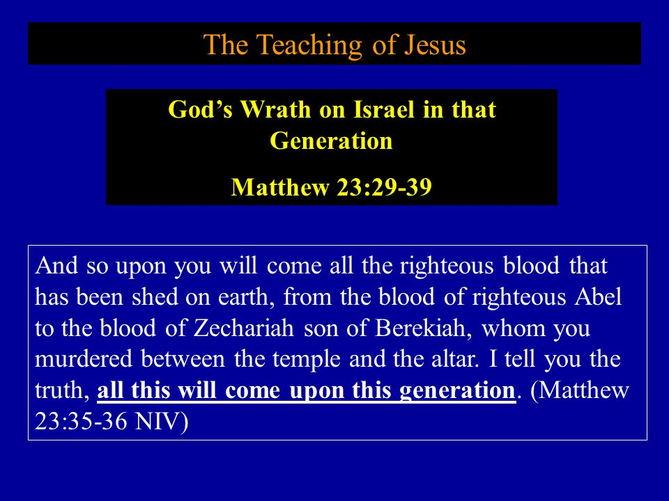 The Teaching of Jesus And so upon you will come all the righteous blood that has been shed on earth, from the blood of righteous Abel to the blood of Zechariah son of Berekiah, whom you murdered between the temple and the altar.