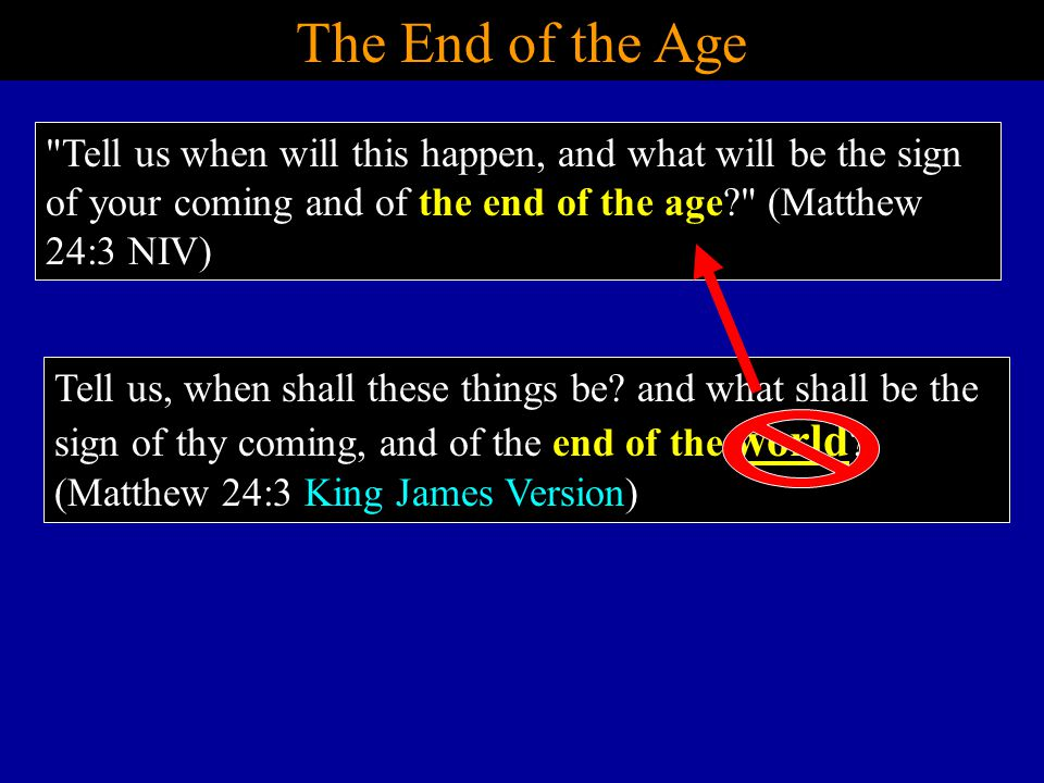 The End of the Age Tell us when will this happen, and what will be the sign of your coming and of the end of the age? (Matthew 24:3 NIV) Tell us, when shall these things be.